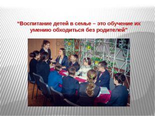 """""""Воспитание детей в семье – это обучение их умению обходиться без родителей"""""""