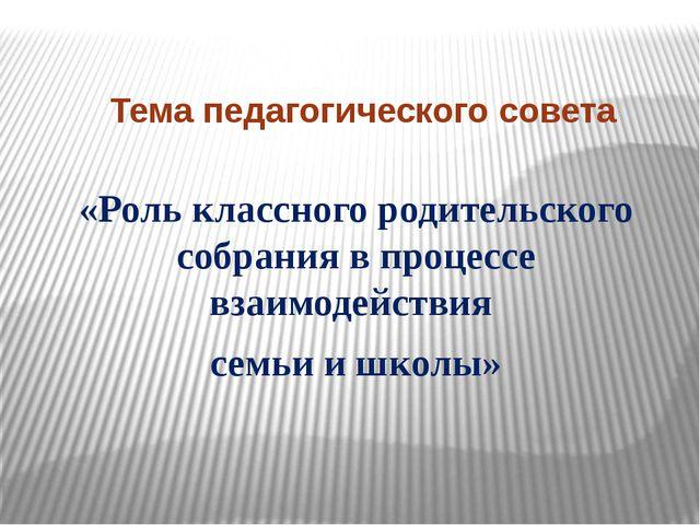 Тема педагогического совета «Роль классного родительского собрания в процессе...