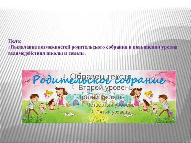 Цель: «Выявление возможностей родительского собрания в повышении уровня взаи...