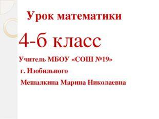 Урок математики 4-б класс Учитель МБОУ «СОШ №19» г. Изобильного Мешалкина Мар