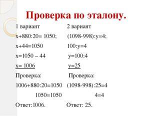 Проверка по эталону. 1 вариант 2 вариант х+880:20= 1050; (1098-998):у=4; х+44