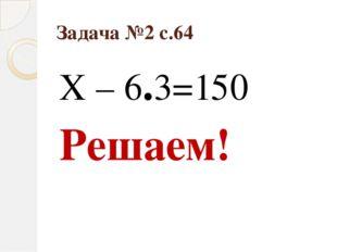 Задача №2 с.64 Х – 6.3=150 Решаем!