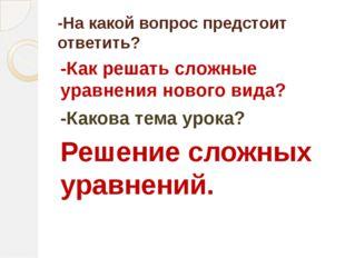 -На какой вопрос предстоит ответить? -Как решать сложные уравнения нового вид