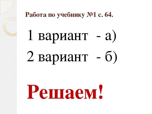 Работа по учебнику №1 с. 64. 1 вариант - а) 2 вариант - б) Решаем!