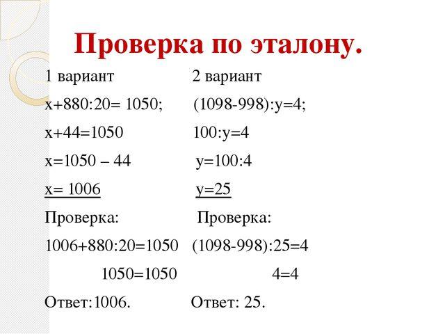 Проверка по эталону. 1 вариант 2 вариант х+880:20= 1050; (1098-998):у=4; х+44...