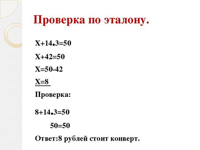 Проверка по эталону. Х+14.3=50 Х+42=50 Х=50-42 Х=8 Проверка: 8+14.3=50 50=50...