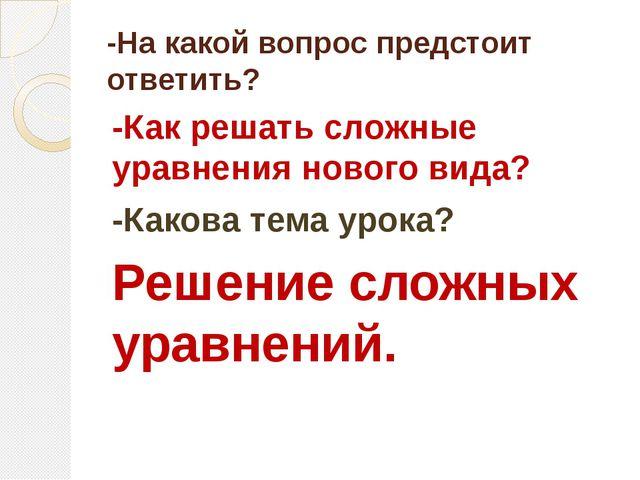 -На какой вопрос предстоит ответить? -Как решать сложные уравнения нового вид...