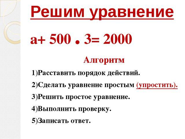 Решим уравнение а+ 500 . 3= 2000 Алгоритм 1)Расставить порядок действий. 2)Сд...