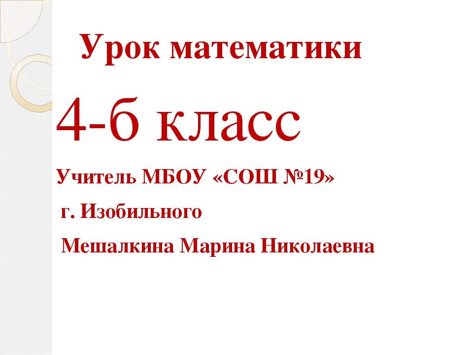 Урок математики 4-б класс Учитель МБОУ «СОШ №19» г. Изобильного Мешалкина Мар...
