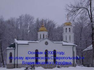 Основан в 2003 году, по указу архиепископа Ставропольского и Владикавказског