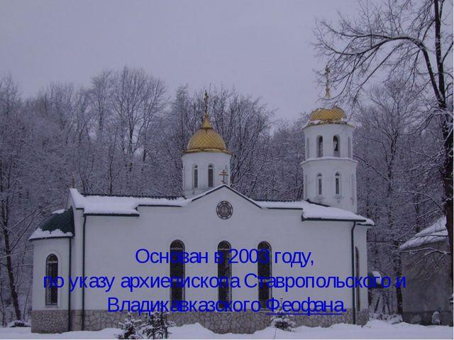Основан в 2003 году, по указу архиепископа Ставропольского и Владикавказског...