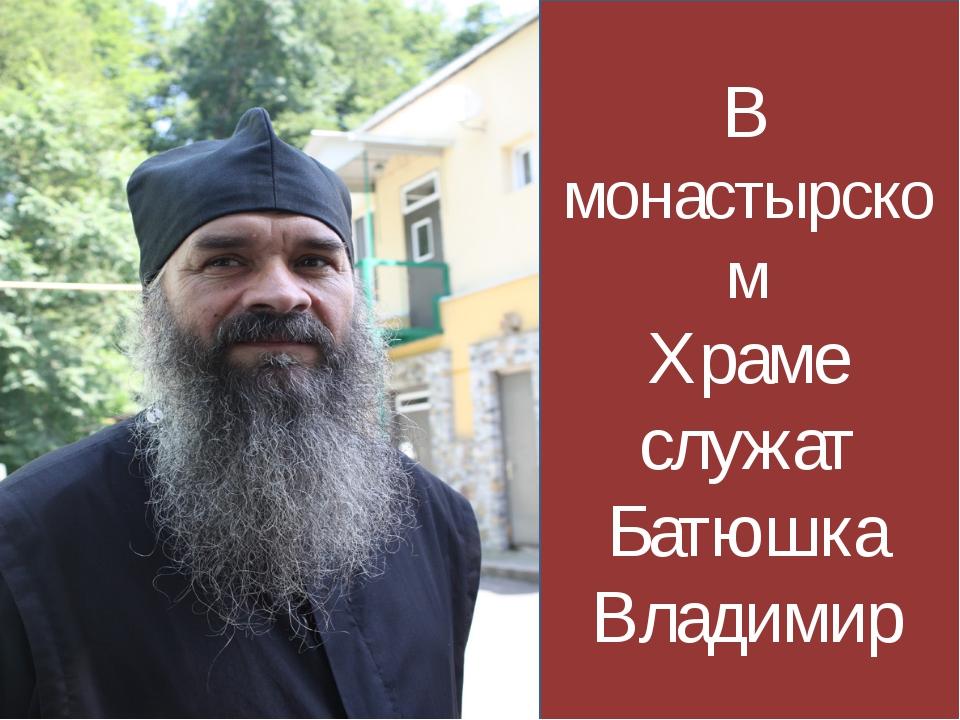 В монастырском Храме служат Батюшка Владимир