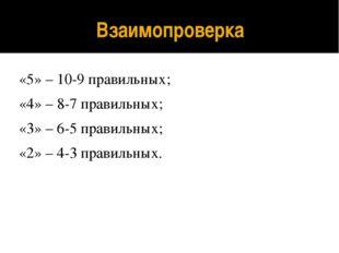 Взаимопроверка «5» – 10-9 правильных; «4» – 8-7 правильных; «3» – 6-5 правиль