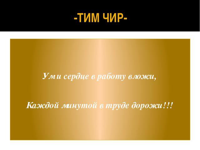 -ТИМ ЧИР- Ум и сердце в работу вложи, Каждой минутой в труде дорожи!!!