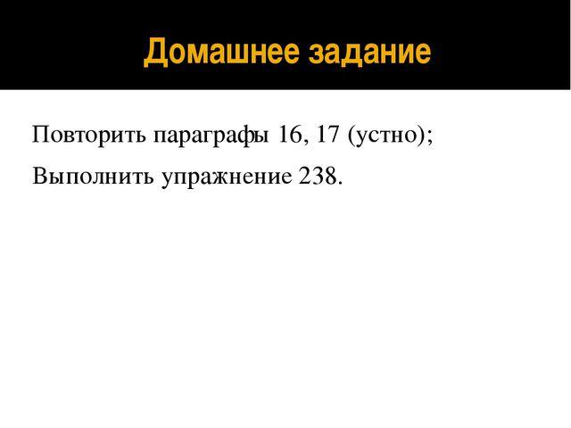 Домашнее задание Повторить параграфы 16, 17 (устно); Выполнить упражнение 238.