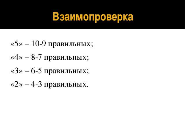 Взаимопроверка «5» – 10-9 правильных; «4» – 8-7 правильных; «3» – 6-5 правиль...