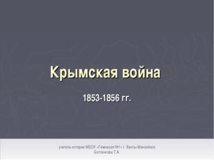 Крымская война 1853-1856 гг. учитель истории МБОУ «Гимназия №1» г. Ханты-Манс