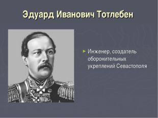 Эдуард Иванович Тотлебен Инженер, создатель оборонительных укреплений Севасто