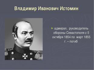 Владимир Иванович Истомин адмирал, руководитель обороны Севастополя с 5 октяб