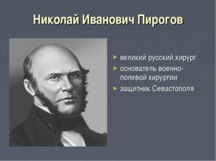 Николай Иванович Пирогов великий русский хирург основатель военно-полевой хир