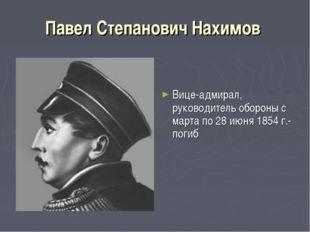 Павел Степанович Нахимов Вице-адмирал, руководитель обороны с марта по 28 июн