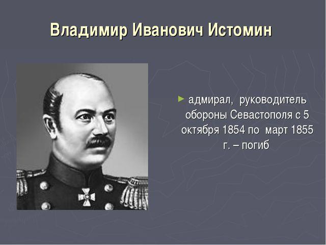 Владимир Иванович Истомин адмирал, руководитель обороны Севастополя с 5 октяб...