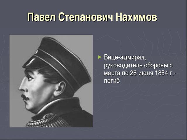 Павел Степанович Нахимов Вице-адмирал, руководитель обороны с марта по 28 июн...