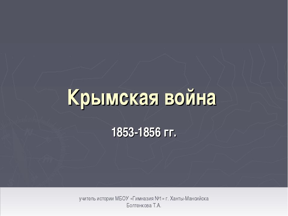 Крымская война 1853-1856 гг. учитель истории МБОУ «Гимназия №1» г. Ханты-Манс...