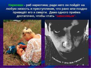 Наркоман - раб наркотика; ради него он пойдёт на любую низость и преступление
