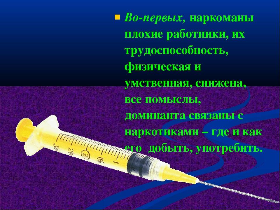 Во-первых, наркоманы плохие работники, их трудоспособность, физическая и умст...