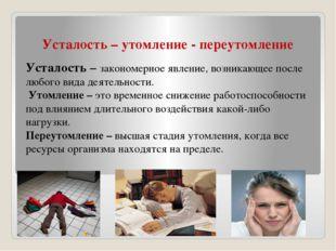 Усталость – утомление - переутомление Усталость – закономерное явление, возни