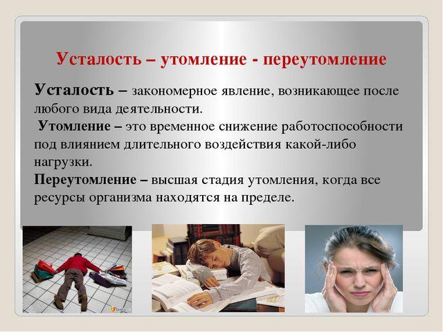 Усталость – утомление - переутомление Усталость – закономерное явление, возни...
