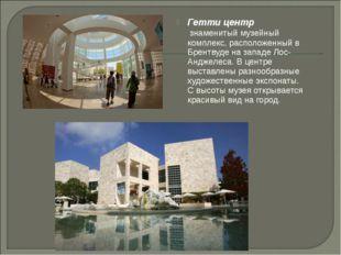 Гетти центр знаменитый музейный комплекс, расположенный в Брентвуде на западе