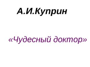 А.И.Куприн «Чудесный доктор»