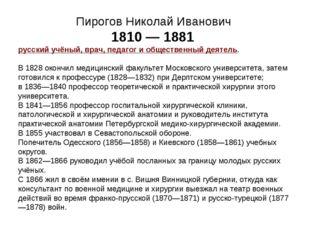 Пирогов Николай Иванович 1810 — 1881 русский учёный, врач, педагог и обществе