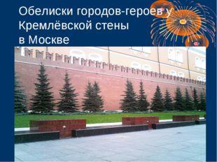 Обелиски городов-героев у Кремлёвской стены в Москве