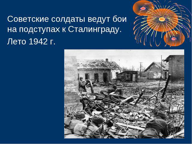 Советские солдаты ведут бои на подступах к Сталинграду. Лето 1942 г.