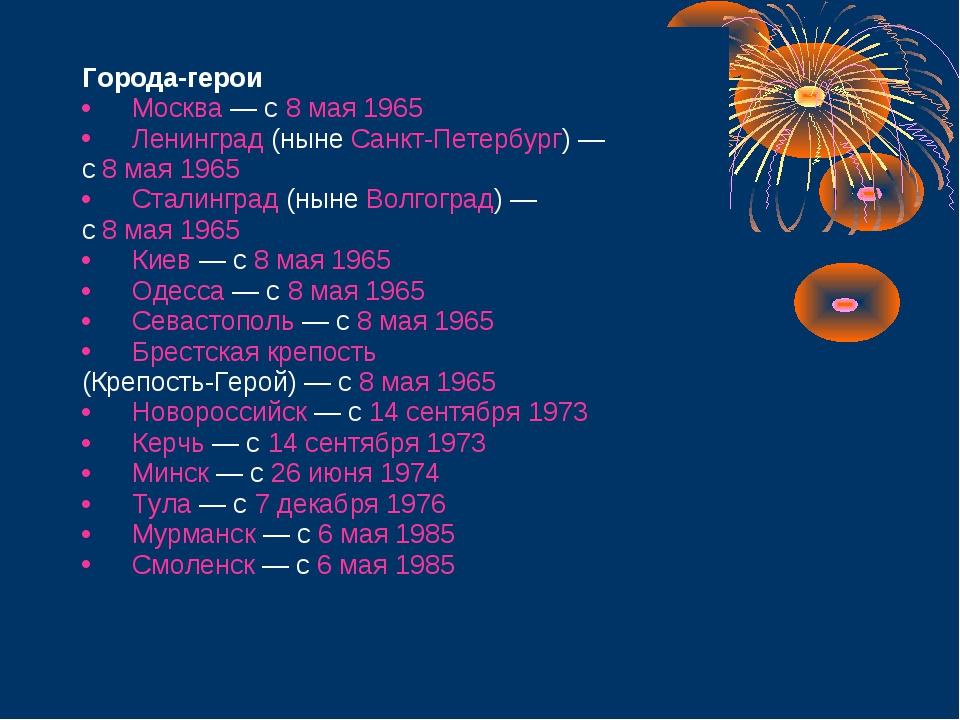 Города-герои Москва — с 8 мая 1965 Ленинград (ныне Санкт-Петербург) — с 8 ма...