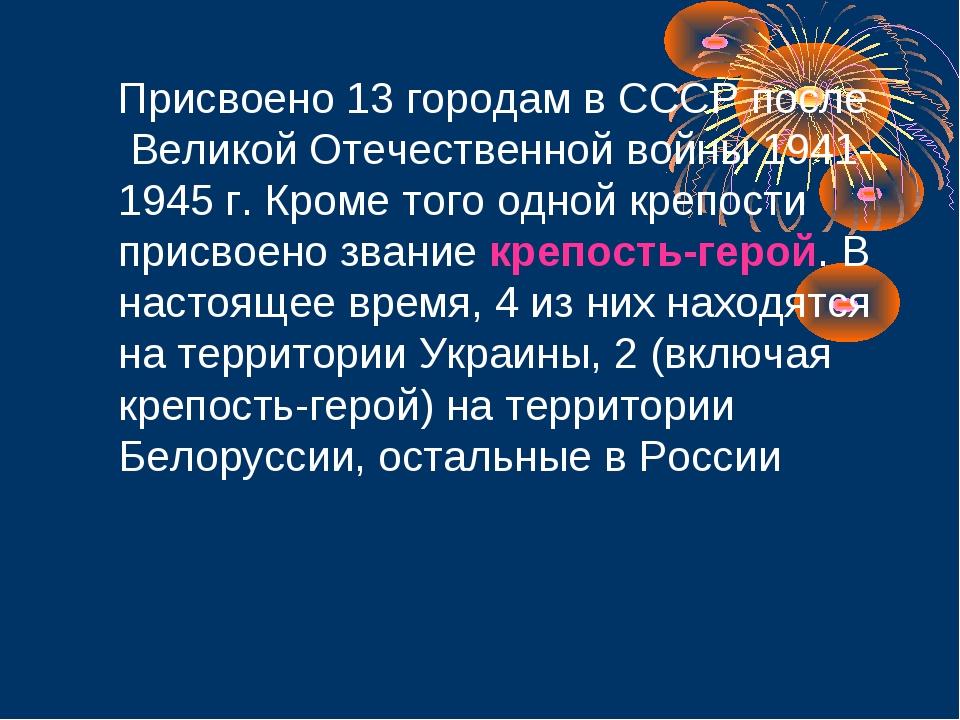 Присвоено 13 городам в СССР после Великой Отечественной войны 1941-1945 г. К...