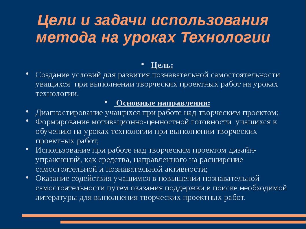 Цели и задачи использования метода на уроках Технологии Цель: Создание услови...