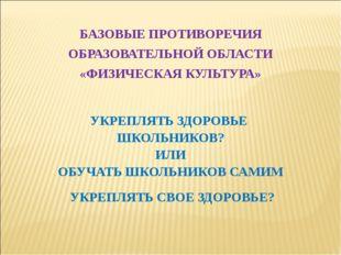 БАЗОВЫЕ ПРОТИВОРЕЧИЯ ОБРАЗОВАТЕЛЬНОЙ ОБЛАСТИ «ФИЗИЧЕСКАЯ КУЛЬТУРА» УКРЕПЛЯТЬ