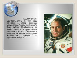КОСМИЧЕСКАЯ ДЕЯТЕЛЬНОСТЬ: В 1960 году зачислен в отряд советских космонавт