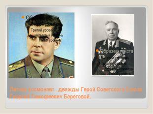 Летчик-космонавт , дважды Герой Советского Союза Георгий Тимофеевич Береговой.