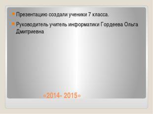 «2014- 2015» Презентацию создали ученики 7 класса. Руководитель учитель инфо