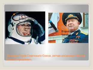 Дважды Герой Советского Союза ,летчик-космонавт Леонов Алексей Архипович.