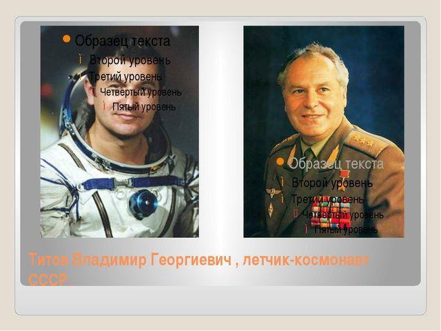 Титов Владимир Георгиевич , летчик-космонавт СССР.