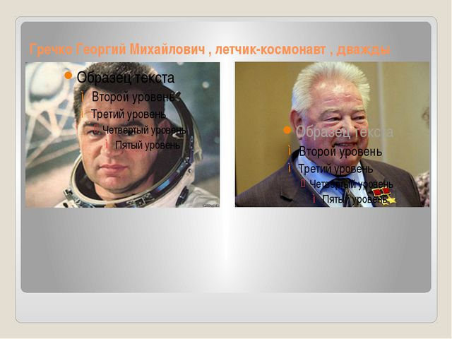 Гречко Георгий Михайлович , летчик-космонавт , дважды герой Советского союза.