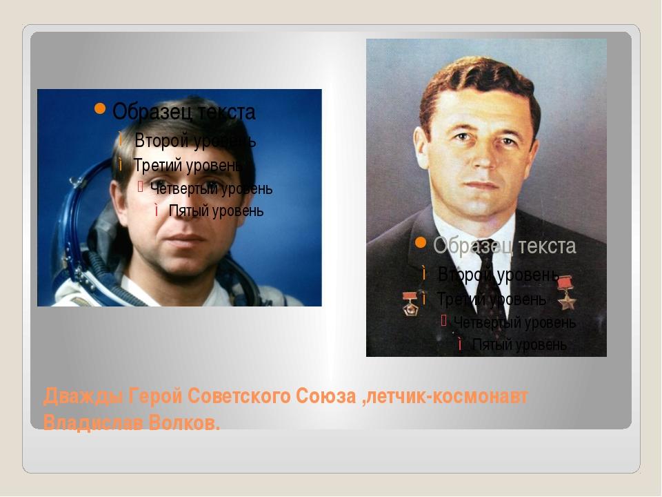 Дважды Герой Советского Союза ,летчик-космонавт Владислав Волков.