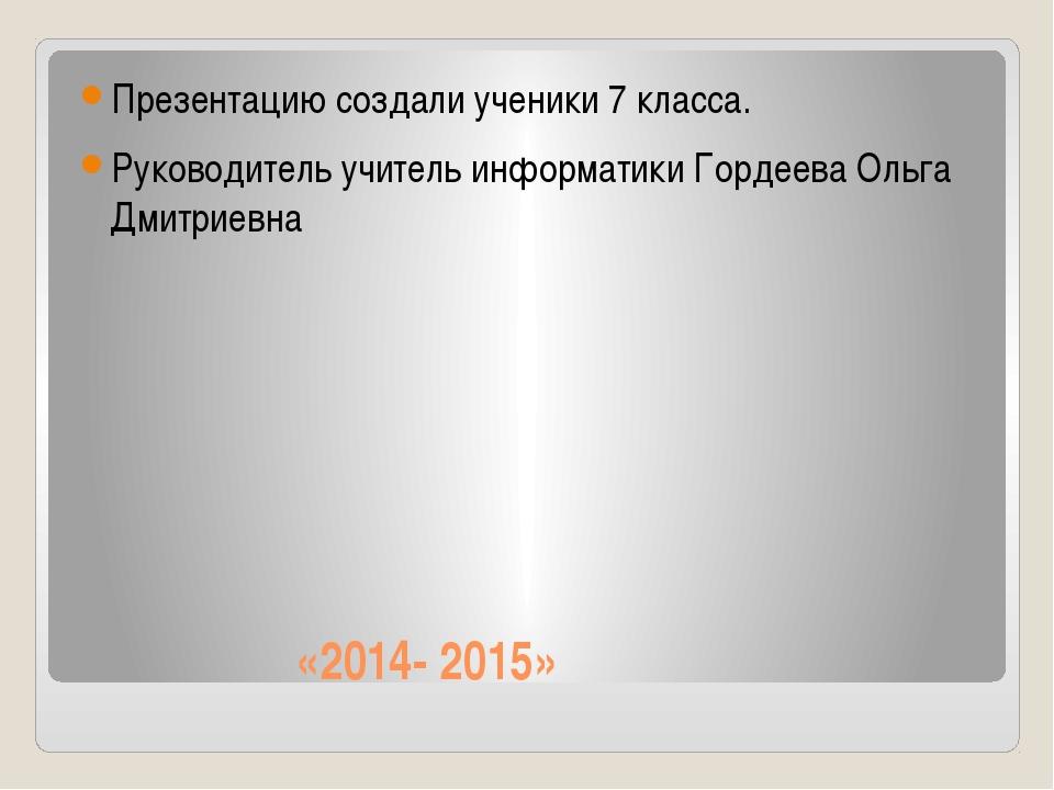 «2014- 2015» Презентацию создали ученики 7 класса. Руководитель учитель инфо...