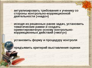 актуализировать требования к ученику со стороны контрольно-коррекционной деят